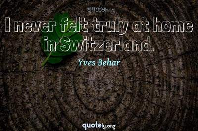 Photo Quote of I never felt truly at home in Switzerland.