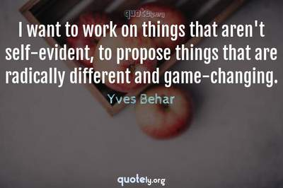 Photo Quote of I want to work on things that aren't self-evident, to propose things that are radically different and game-changing.