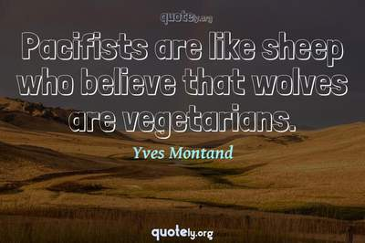 Photo Quote of Pacifists are like sheep who believe that wolves are vegetarians.