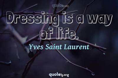 Photo Quote of Dressing is a way of life.