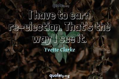 Photo Quote of I have to earn re-election. That's the way I see it.