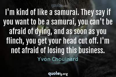 Photo Quote of I'm kind of like a samurai. They say if you want to be a samurai, you can't be afraid of dying, and as soon as you flinch, you get your head cut off. I'm not afraid of losing this business.