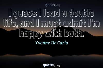 Photo Quote of I guess I lead a double life, and I must admit I'm happy with both.