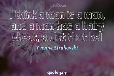 Photo Quote of I think a man is a man, and a man has a hairy chest, so let that be!