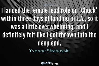 Photo Quote of I landed the female lead role on 'Chuck' within three days of landing in L.A., so it was a little overwhelming, and I definitely felt like I got thrown into the deep end.