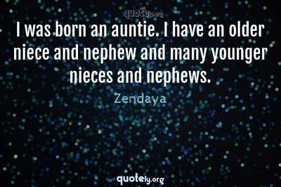 Photo Quote of I was born an auntie. I have an older niece and nephew and many younger nieces and nephews.
