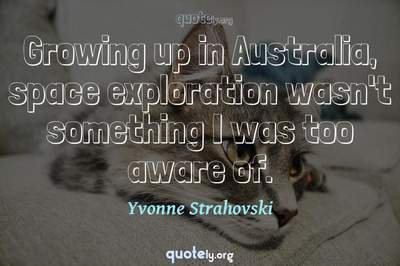 Photo Quote of Growing up in Australia, space exploration wasn't something I was too aware of.