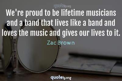 Photo Quote of We're proud to be lifetime musicians and a band that lives like a band and loves the music and gives our lives to it.