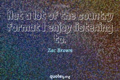 Photo Quote of Not a lot of the country format I enjoy listening to.