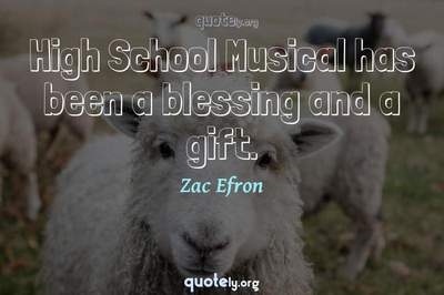 Photo Quote of High School Musical has been a blessing and a gift.