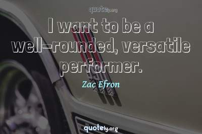 Photo Quote of I want to be a well-rounded, versatile performer.