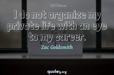 Photo Quote of I do not organize my private life with an eye to my career.