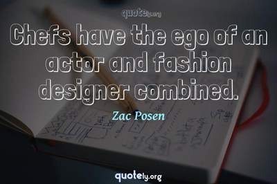 Photo Quote of Chefs have the ego of an actor and fashion designer combined.