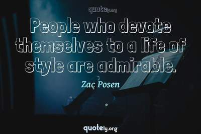 Photo Quote of People who devote themselves to a life of style are admirable.
