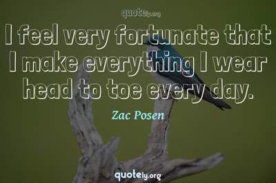 Photo Quote of I feel very fortunate that I make everything I wear head to toe every day.