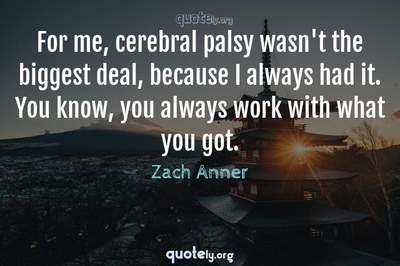 Photo Quote of For me, cerebral palsy wasn't the biggest deal, because I always had it. You know, you always work with what you got.