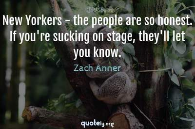 Photo Quote of New Yorkers - the people are so honest. If you're sucking on stage, they'll let you know.