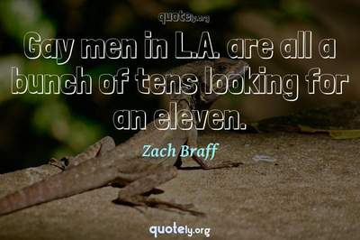 Photo Quote of Gay men in L.A. are all a bunch of tens looking for an eleven.