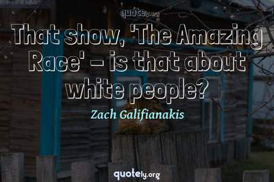 Photo Quote of That show, 'The Amazing Race' - is that about white people?