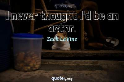 Photo Quote of I never thought I'd be an actor.