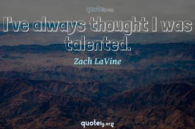 Photo Quote of I've always thought I was talented.