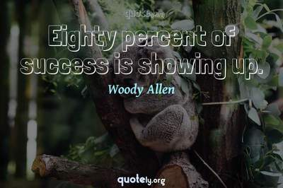 Photo Quote of Eighty percent of success is showing up.