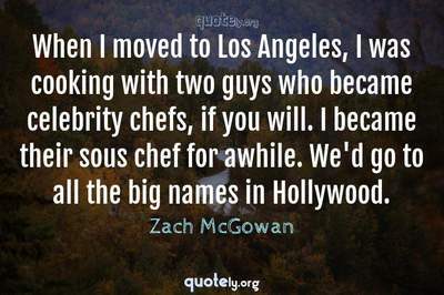 Photo Quote of When I moved to Los Angeles, I was cooking with two guys who became celebrity chefs, if you will. I became their sous chef for awhile. We'd go to all the big names in Hollywood.