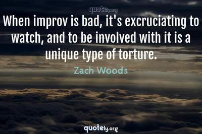 Photo Quote of When improv is bad, it's excruciating to watch, and to be involved with it is a unique type of torture.