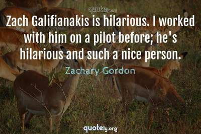Photo Quote of Zach Galifianakis is hilarious. I worked with him on a pilot before; he's hilarious and such a nice person.