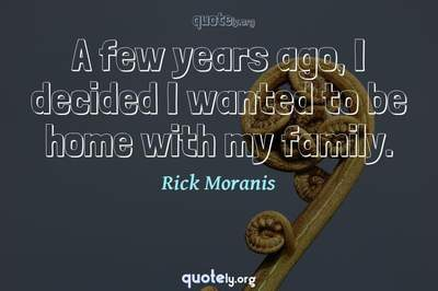 Photo Quote of A few years ago, I decided I wanted to be home with my family.