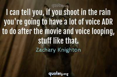 Photo Quote of I can tell you, if you shoot in the rain you're going to have a lot of voice ADR to do after the movie and voice looping, stuff like that.