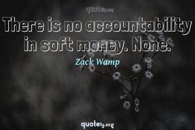 Photo Quote of There is no accountability in soft money. None.