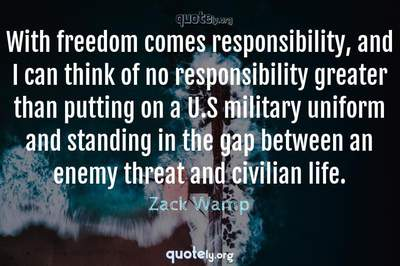 Photo Quote of With freedom comes responsibility, and I can think of no responsibility greater than putting on a U.S military uniform and standing in the gap between an enemy threat and civilian life.