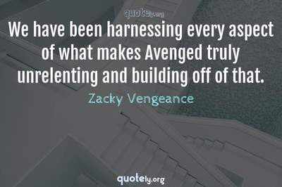 Photo Quote of We have been harnessing every aspect of what makes Avenged truly unrelenting and building off of that.