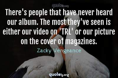 Photo Quote of There's people that have never heard our album. The most they've seen is either our video on 'TRL' or our picture on the cover of magazines.