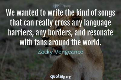 Photo Quote of We wanted to write the kind of songs that can really cross any language barriers, any borders, and resonate with fans around the world.