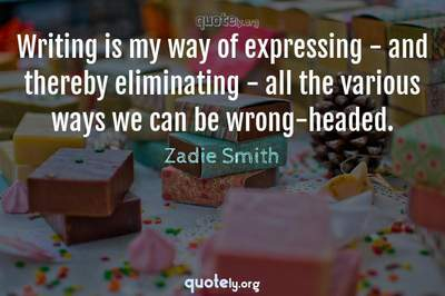 Photo Quote of Writing is my way of expressing - and thereby eliminating - all the various ways we can be wrong-headed.