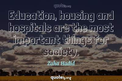 Photo Quote of Education, housing and hospitals are the most important things for society.