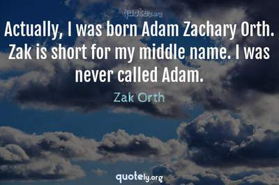 Photo Quote of Actually, I was born Adam Zachary Orth. Zak is short for my middle name. I was never called Adam.