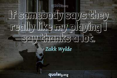 Photo Quote of If somebody says they really like my playing I say thanks a lot.