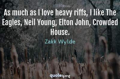 Photo Quote of As much as I love heavy riffs, I like The Eagles, Neil Young, Elton John, Crowded House.