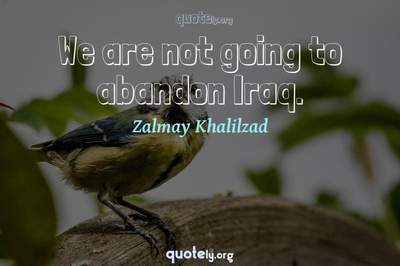 Photo Quote of We are not going to abandon Iraq.