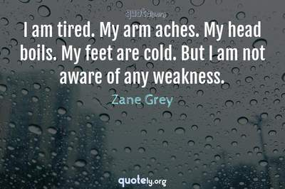 Photo Quote of I am tired. My arm aches. My head boils. My feet are cold. But I am not aware of any weakness.