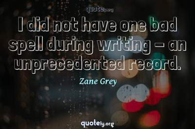 Photo Quote of I did not have one bad spell during writing - an unprecedented record.