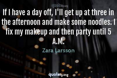 Photo Quote of If I have a day off, I'll get up at three in the afternoon and make some noodles. I fix my makeup and then party until 5 A.M.