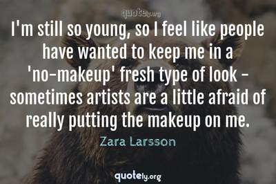 Photo Quote of I'm still so young, so I feel like people have wanted to keep me in a 'no-makeup' fresh type of look - sometimes artists are a little afraid of really putting the makeup on me.
