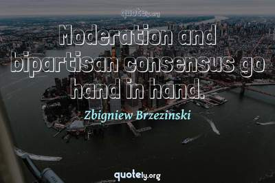 Photo Quote of Moderation and bipartisan consensus go hand in hand.