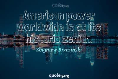 Photo Quote of American power worldwide is at its historic zenith.