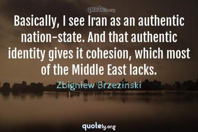 Photo Quote of Basically, I see Iran as an authentic nation-state. And that authentic identity gives it cohesion, which most of the Middle East lacks.
