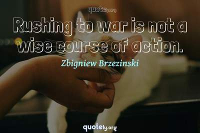 Photo Quote of Rushing to war is not a wise course of action.